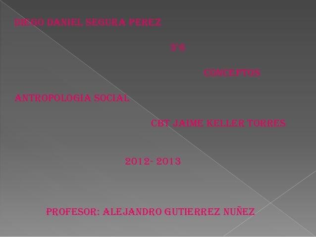 DIEGO DANIEL SEGURA PEREZ                            3°6                                  CONCEPTOSANTROPOLOGIA SOCIAL    ...