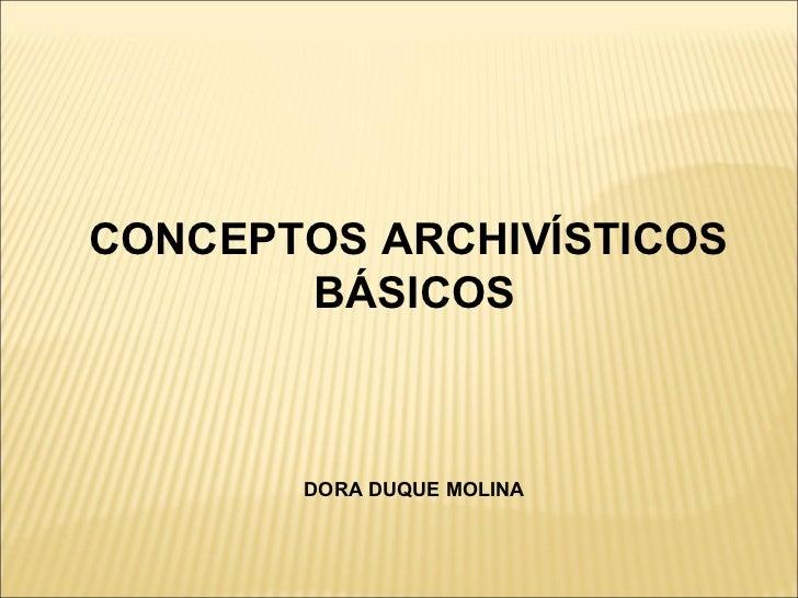 CONCEPTOS ARCHIVÍSTICOS  BÁSICOS DORA DUQUE MOLINA