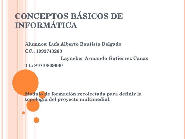 CONCEPTOS BÁSICOS DE INFORMÁTICA Alumnos: Luís Alberto Bautista Delgado  CC.: 1093743283 Layneker Armando Gutiérrez Cañas ...