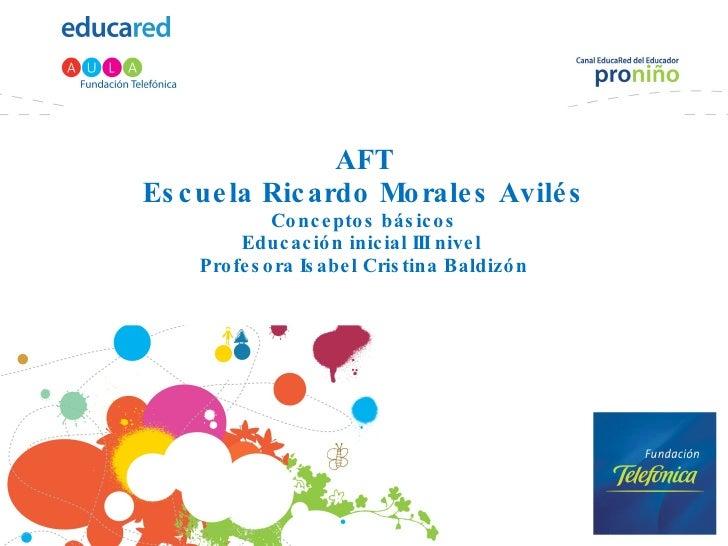 AFT Escuela Ricardo Morales Avilés Conceptos básicos Educación inicial III nivel  Profesora Isabel Cristina Baldizón