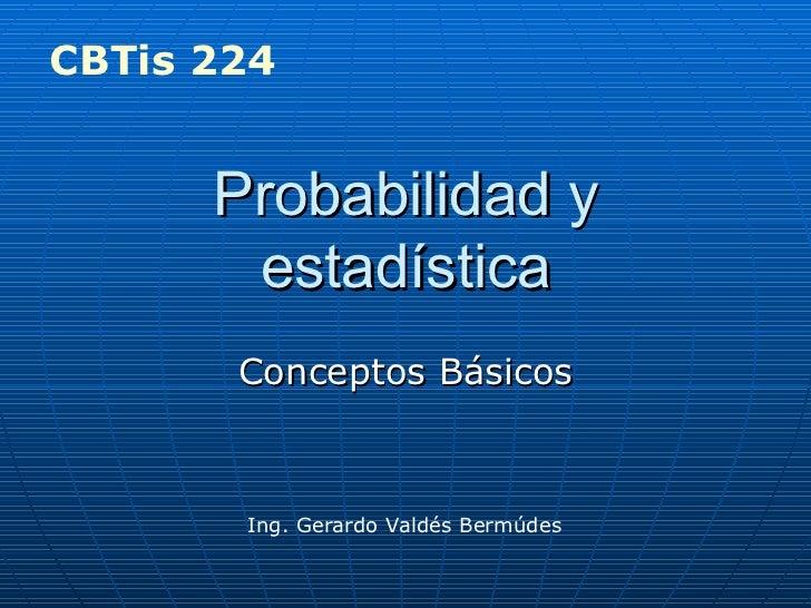 Probabilidad y estadística Conceptos Básicos Ing. Gerardo Valdés Bermúdes CBTis 224