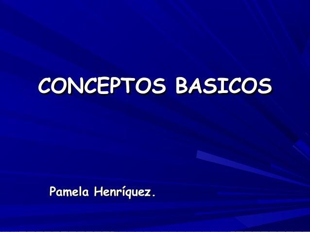 CONCEPTOS BASICOSCONCEPTOS BASICOS Pamela Henríquez.Pamela Henríquez.