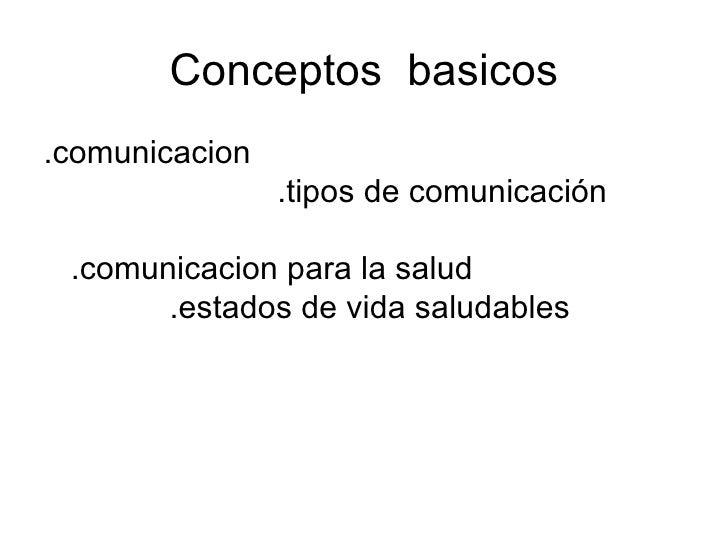 Conceptos  basicos <ul><li>.comunicacion  .tipos de comunicación  .comunicacion para la salud  .estados de vida saludables...