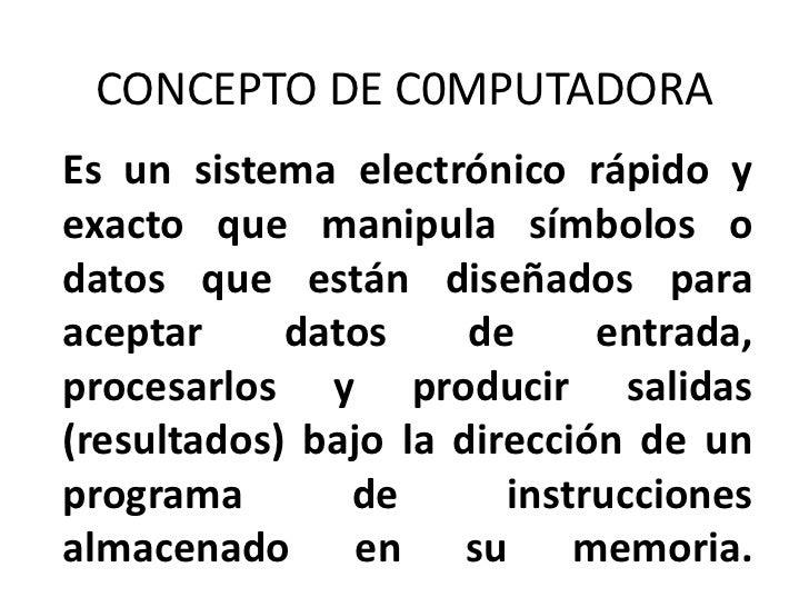 CONCEPTO DE C0MPUTADORAEs un sistema electrónico rápido yexacto que manipula símbolos odatos que están diseñados paraacept...