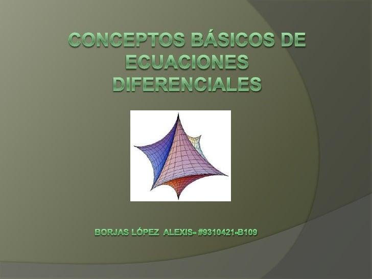 Conceptos básicos de ecuaciones diferenciales<br />                         BorjasLópez  Alexis- #9310421-b109<br />