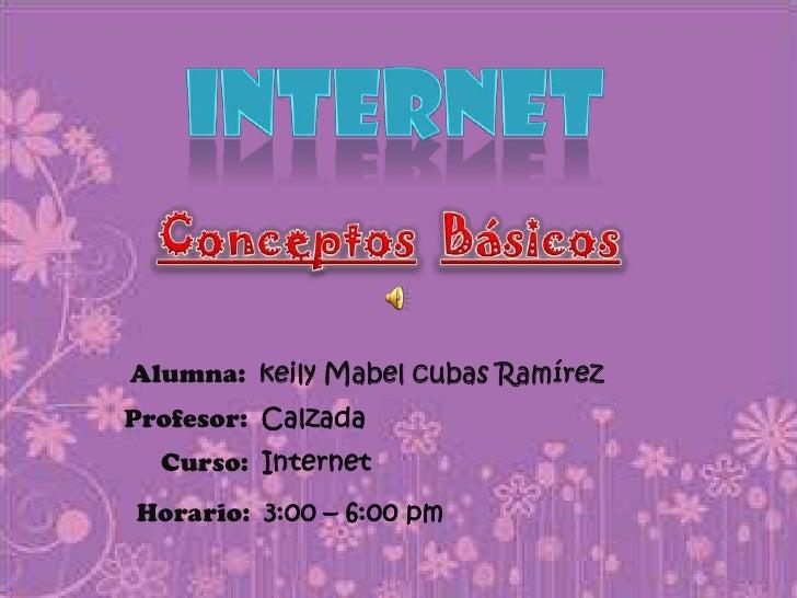 INTERNET<br />ConceptosBásicos<br />Alumna:  keily Mabel cubas Ramírez<br />Profesor:  Calzada<br />Curso:  Internet<br />...