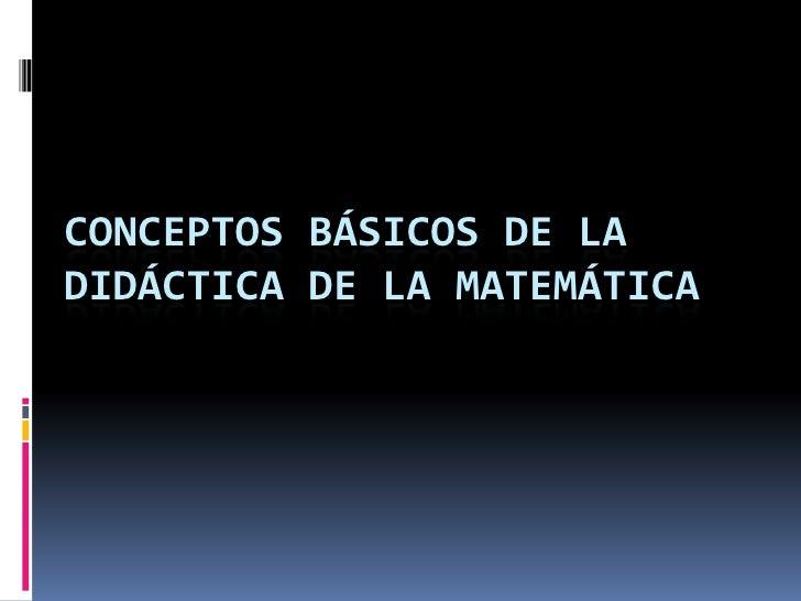 CONCEPTOS BÁSICOS DE LADIDÁCTICA DE LA MATEMÁTICA