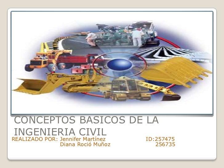 CONCEPTOS BASICOS DE LAINGENIERIA CIVILREALIZADO POR: Jennifer Martínez   ID:257475               Diana Roció Muñoz      2...