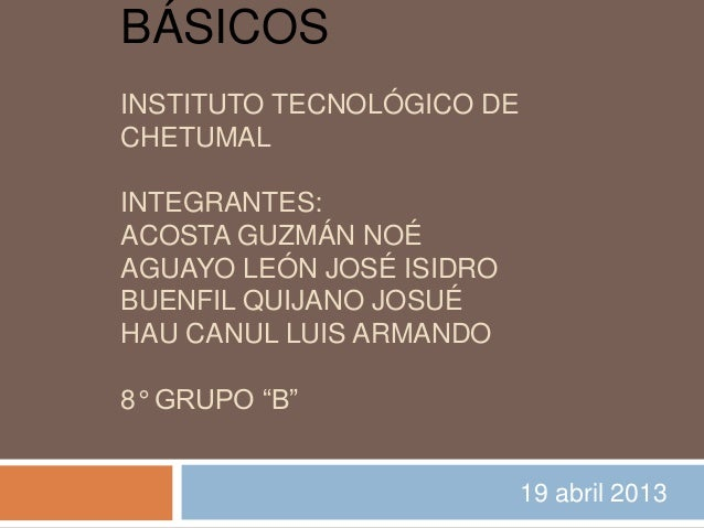 BÁSICOSINSTITUTO TECNOLÓGICO DECHETUMALINTEGRANTES:ACOSTA GUZMÁN NOÉAGUAYO LEÓN JOSÉ ISIDROBUENFIL QUIJANO JOSUÉHAU CANUL ...