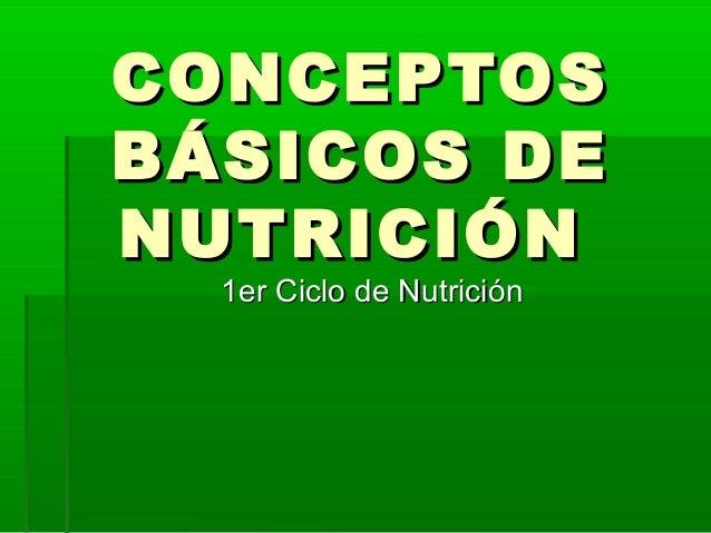 CONCEPTOSCONCEPTOS BÁSICOS DEBÁSICOS DE NUTRICIÓNNUTRICIÓN 1er Ciclo de Nutrición1er Ciclo de Nutrición