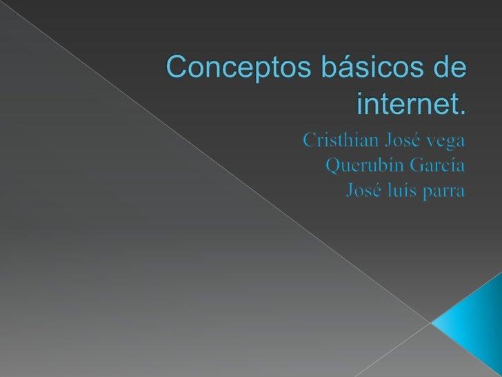 Conceptos básicos de internet.<br />Cristhian José vega <br />Querubín García<br />José luís parra <br />