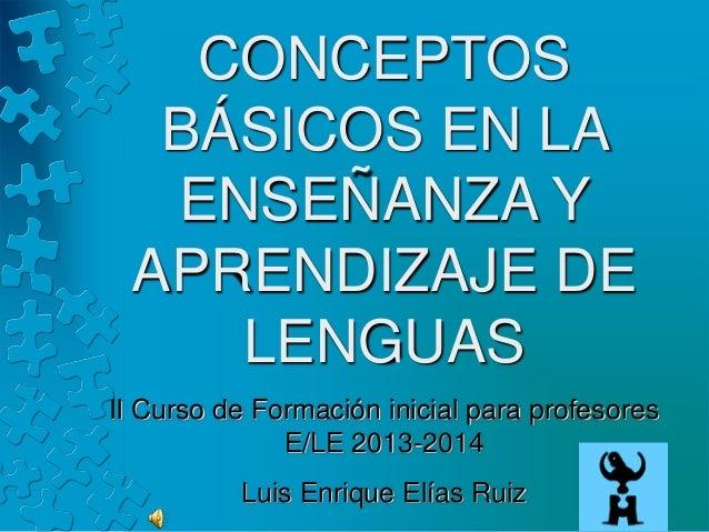 CONCEPTOS BÁSICOS EN LA ENSEÑANZA Y APRENDIZAJE DE LENGUAS II Curso de Formación inicial para profesores E/LE 2013-2014 Lu...
