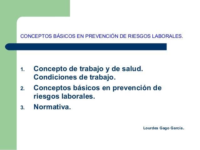CONCEPTOS BÁSICOS EN PREVENCIÓN DE RIESGOS LABORALES. 1. Concepto de trabajo y de salud. Condiciones de trabajo. 2. Concep...