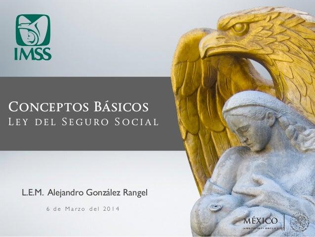 Conceptos Básicos Ley del Seguro Social 6 d e M a r z o d e l 2 0 1 4 L.E.M. Alejandro González Rangel