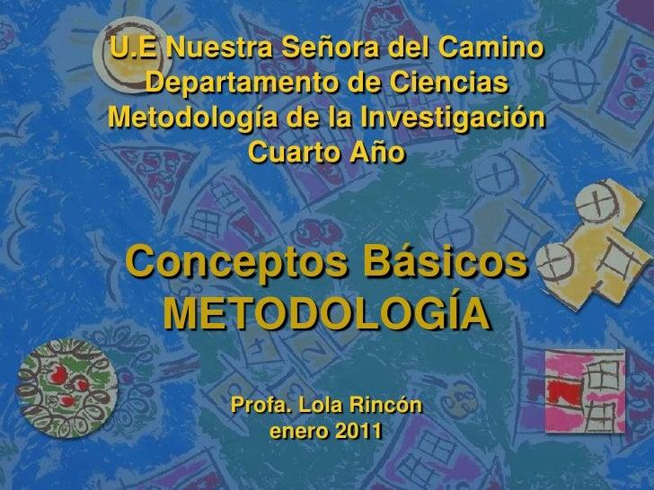 U.E Nuestra Señora del CaminoDepartamento de CienciasMetodología de la InvestigaciónCuarto AñoConceptos BásicosMETODOLOGÍA...