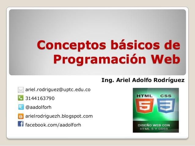 Conceptos básicos de Programación Web Ing. Ariel Adolfo Rodríguez ariel.rodriguez@uptc.edu.co 3144163790 @aadolforh arielr...