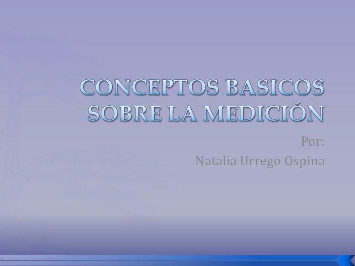 CONCEPTOS BASICOS SOBRE LA MEDICIÓN<br />Por:<br />Natalia Urrego Ospina<br />