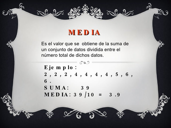 Ejemplo:  2, 2, 2, 4, 4, 4, 4, 5, 6, 6. SUMA:  39 MEDIA: 39/10 =  3.9 MEDIA Es el valor que se  obtiene de la suma de un c...