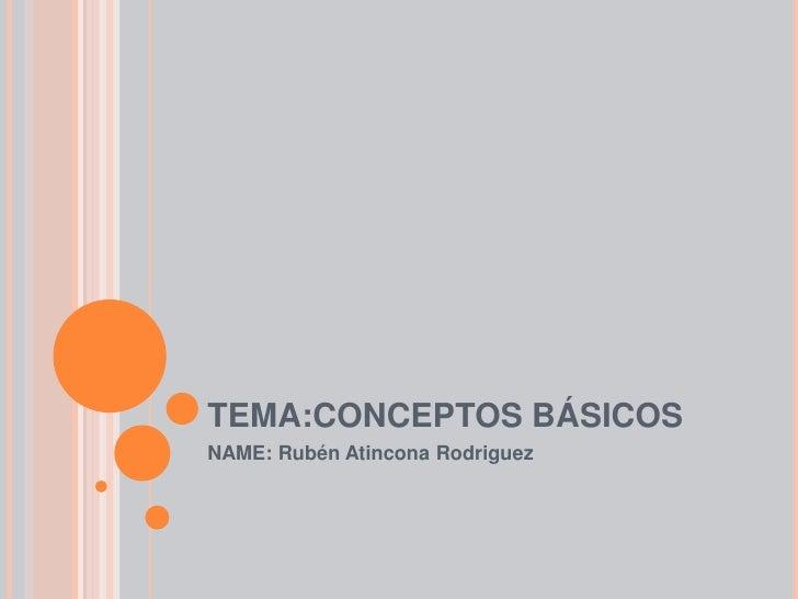 TEMA:CONCEPTOS BÁSICOS<br />NAME: Rubén Atincona Rodriguez<br />