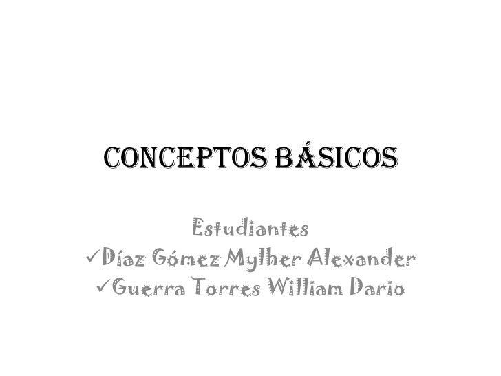 Conceptos Básicos         EstudiantesDíaz Gómez Mylher Alexander Guerra Torres William Dario