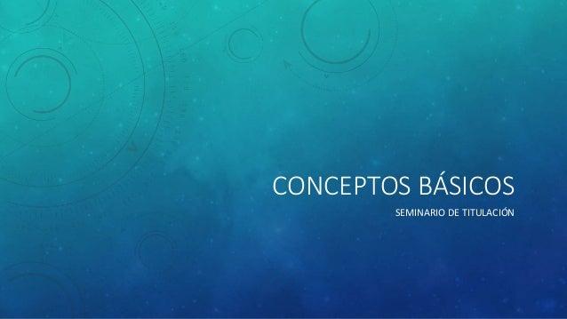 CONCEPTOS BÁSICOS SEMINARIO DE TITULACIÓN