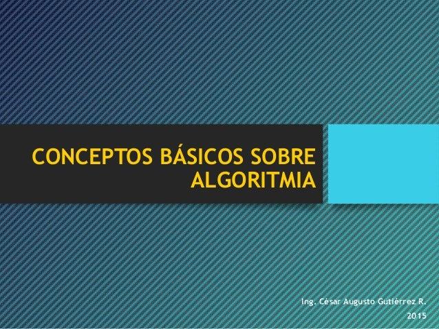 CONCEPTOS BÁSICOS SOBRE ALGORITMIA Ing. César Augusto Gutiérrez R. 2015