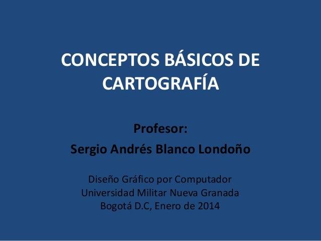 CONCEPTOS BÁSICOS DE CARTOGRAFÍA Profesor: Sergio Andrés Blanco Londoño Diseño Gráfico por Computador Universidad Militar ...