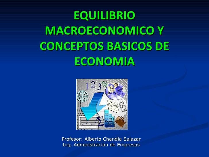 EQUILIBRIO MACROECONOMICO YCONCEPTOS BASICOS DE     ECONOMIA   Profesor: Alberto Chandía Salazar   Ing. Administración de ...