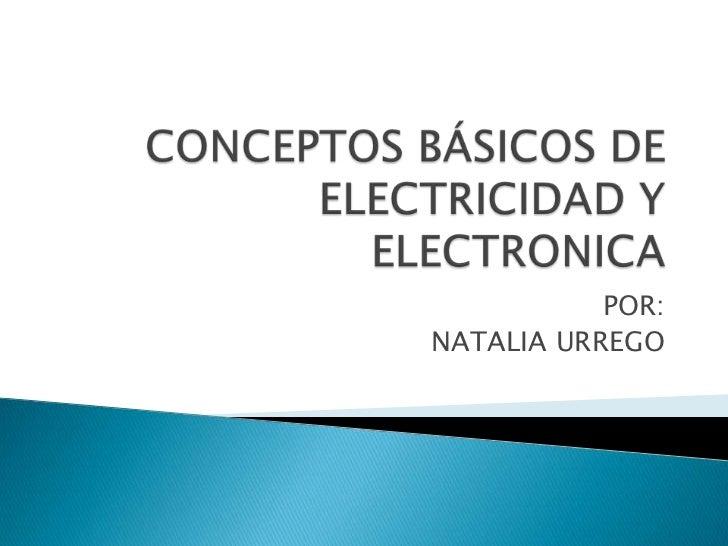 CONCEPTOS BÁSICOS DE ELECTRICIDAD Y ELECTRONICA<br />POR:<br />NATALIA URREGO<br />