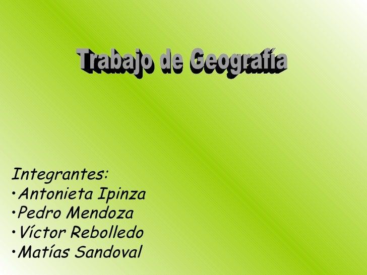 Trabajo de Geografía <ul><li>Integrantes: </li></ul><ul><li>Antonieta Ipinza </li></ul><ul><li>Pedro Mendoza </li></ul><ul...
