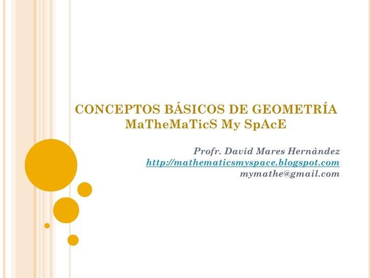 CONCEPTOS BÁSICOS DE GEOMETRÍA     MaTheMaTicS My SpAcE                  Profr. David Mares Hernández        http://mathem...