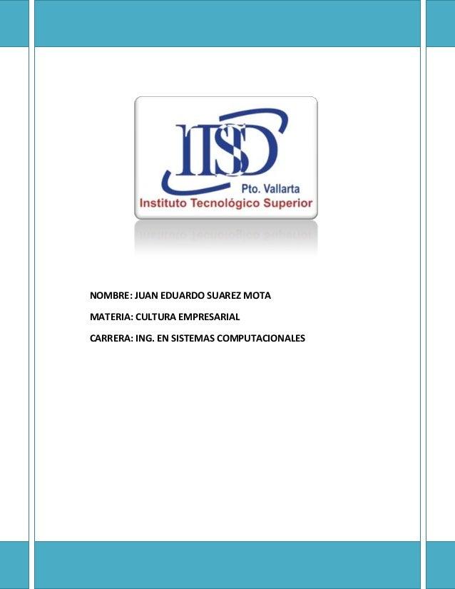 NOMBRE: JUAN EDUARDO SUAREZ MOTAMATERIA: CULTURA EMPRESARIALCARRERA: ING. EN SISTEMAS COMPUTACIONALES