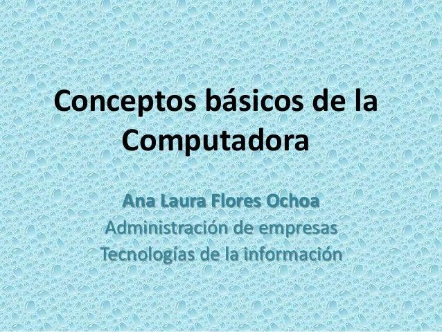 Conceptos básicos de la Computadora Ana Laura Flores Ochoa Administración de empresas Tecnologías de la información