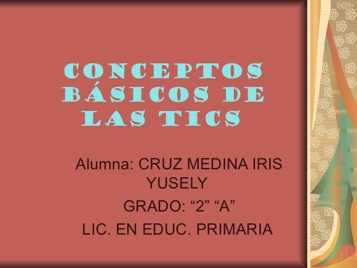 """Conceptosbásicos de las ticsAlumna: CRUZ MEDINA IRIS         YUSELY       GRADO: """"2"""" """"A"""" LIC. EN EDUC. PRIMARIA"""
