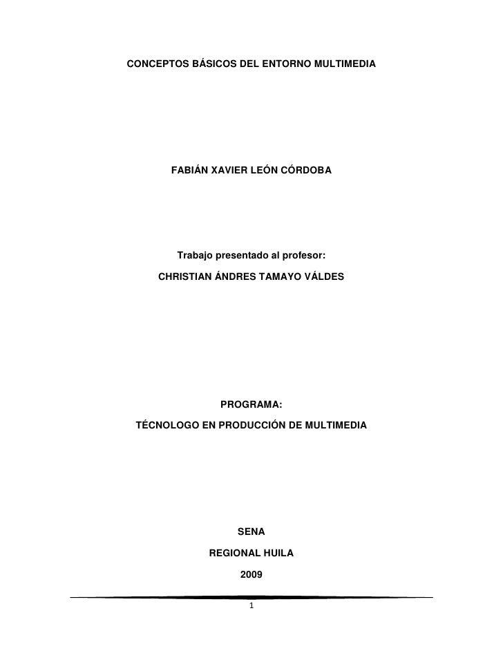 CONCEPTOS BÁSICOS DEL ENTORNO MULTIMEDIA<br />FABIÁN XAVIER LEÓN CÓRDOBA<br /> <br />Trabajo presentado al profesor:<br />...