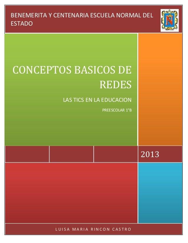 L U I S A M A R I A R I N C O N C A S T R O 2013 CONCEPTOS BASICOS DE REDES LAS TICS EN LA EDUCACION PREESCOLAR 1°B BENEME...