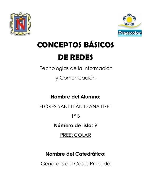 CONCEPTOS BÁSICOS DE REDES Tecnologías de la Información y Comunicación Nombre del Alumno: FLORES SANTILLÁN DIANA ITZEL 1°...