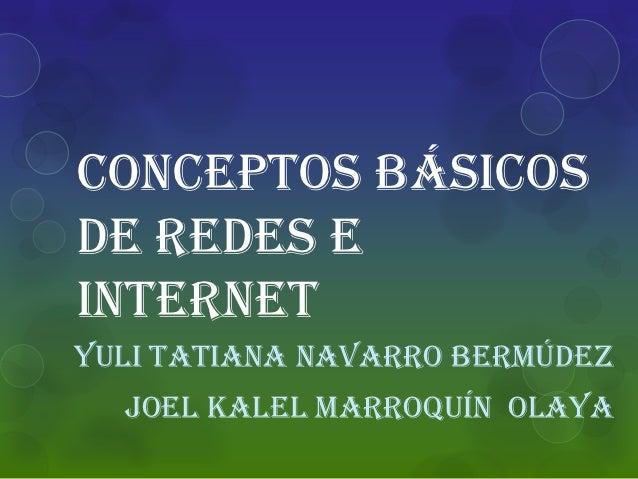 Conceptos básicosde redes einternetYuli Tatiana navarro Bermúdez  Joel kalel Marroquín Olaya