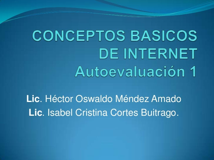 CONCEPTOS BASICOS DE INTERNETAutoevaluación 1<br />Lic. Héctor Oswaldo Méndez Amado<br />Lic. Isabel Cristina Cortes Buitr...