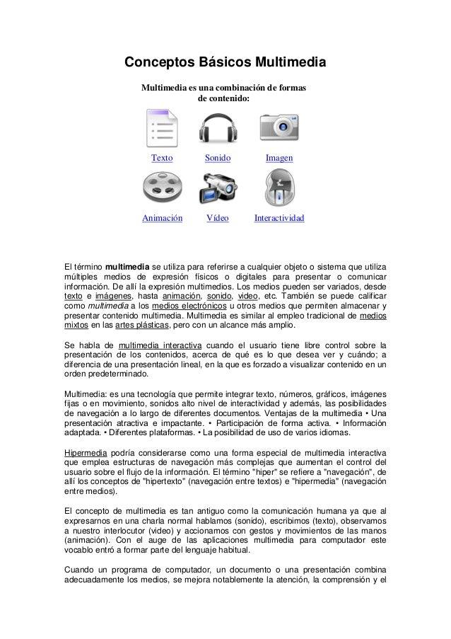 Conceptos Básicos Multimedia Multimedia es una combinación de formas de contenido: Texto Sonido Imagen Animación Vídeo Int...