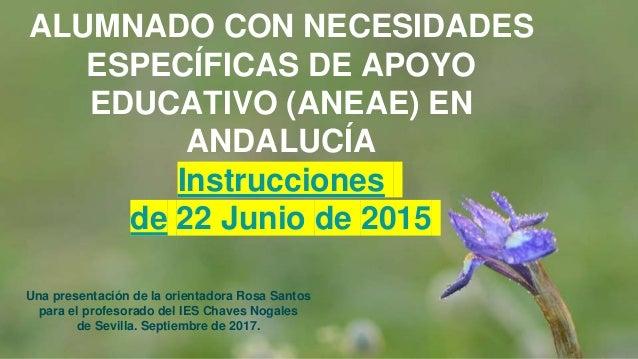ALUMNADO CON NECESIDADES ESPECÍFICAS DE APOYO EDUCATIVO (ANEAE) EN ANDALUCÍA Instrucciones de 22 Junio de 2015 Una present...