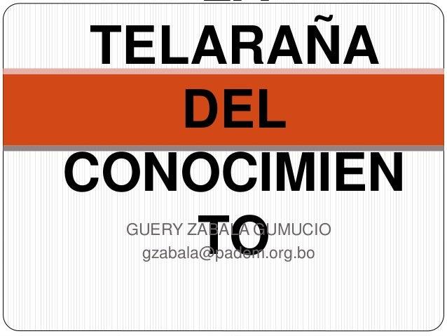 LA TELARAÑA DEL CONOCIMIEN TOGUERY ZABALA GUMUCIO gzabala@padem.org.bo