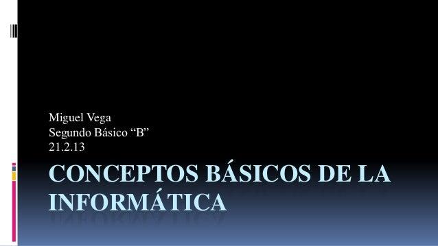 "Miguel VegaSegundo Básico ""B""21.2.13CONCEPTOS BÁSICOS DE LAINFORMÁTICA"