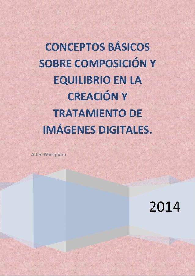 2014 CONCEPTOS BÁSICOS SOBRE COMPOSICIÓN Y EQUILIBRIO EN LA CREACIÓN Y TRATAMIENTO DE IMÁGENES DIGITALES. Arlen Mosquera