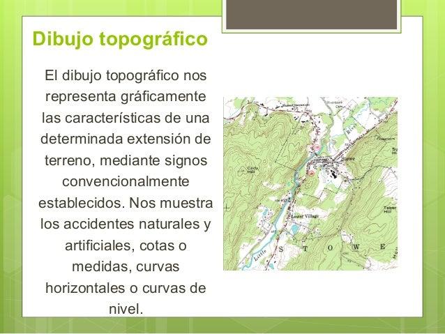 Dibujo topográfico El dibujo topográfico nos representa gráficamente las características de una determinada extensión de t...