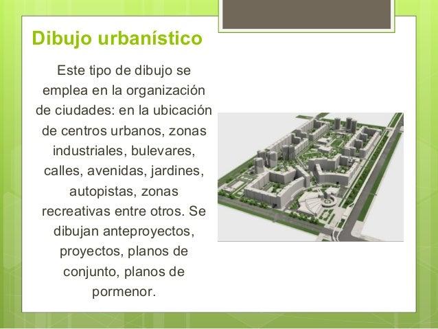 Dibujo urbanístico Este tipo de dibujo se emplea en la organización de ciudades: en la ubicación de centros urbanos, zonas...