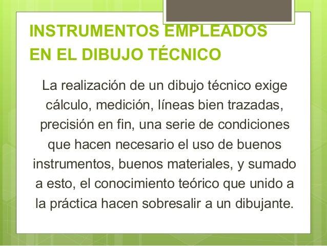 INSTRUMENTOS EMPLEADOS EN EL DIBUJO TÉCNICO La realización de un dibujo técnico exige cálculo, medición, líneas bien traza...