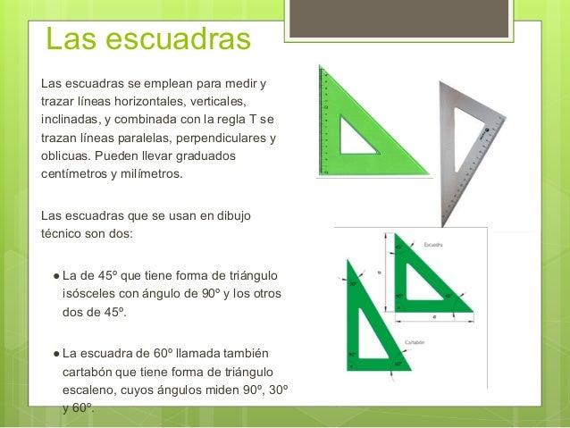 Las escuadras Las escuadras se emplean para medir y trazar líneas horizontales, verticales, inclinadas, y combinada con la...