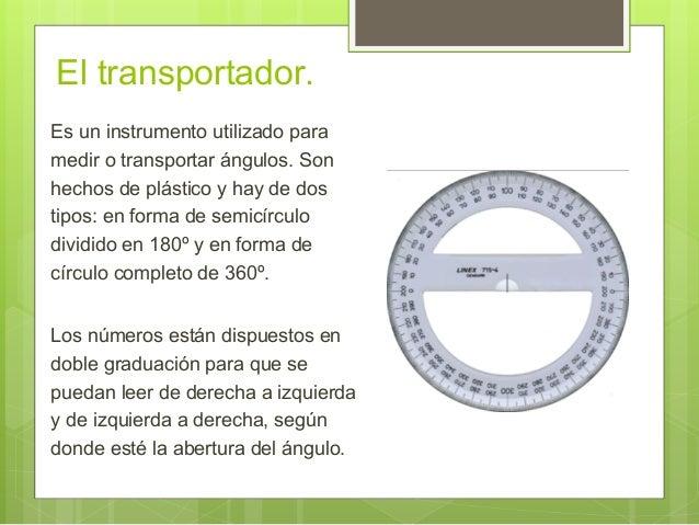 El transportador. Es un instrumento utilizado para medir o transportar ángulos. Son hechos de plástico y hay de dos tipos:...