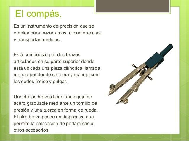El compás. Es un instrumento de precisión que se emplea para trazar arcos, circunferencias y transportar medidas. Está com...